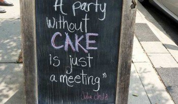 A party without a cake is just a meeting.